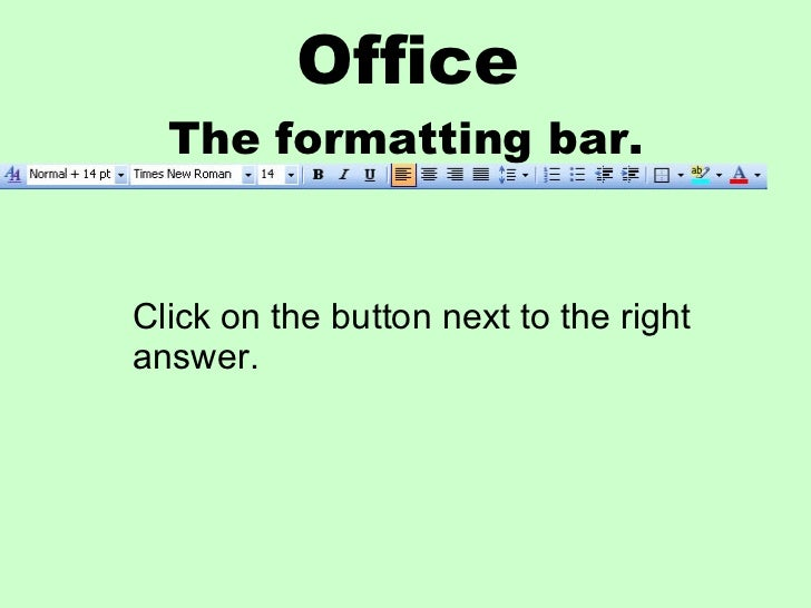 Office The formatting bar. Click on the button next to the right answer.