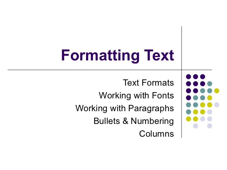 Formatting Text Text Formats Working with Fonts Working with Paragraphs Bullets & Numbering Columns