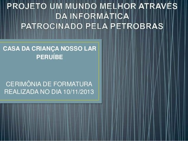CASA DA CRIANÇA NOSSO LAR PERUÍBE  CERIMÔNIA DE FORMATURA REALIZADA NO DIA 10/11/2013