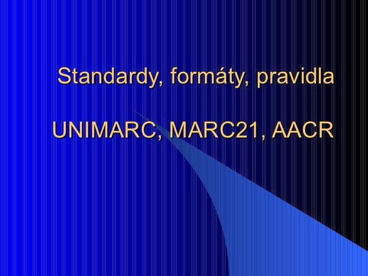 Standardy, formáty, pravidla UNIMARC, MARC21, AACR