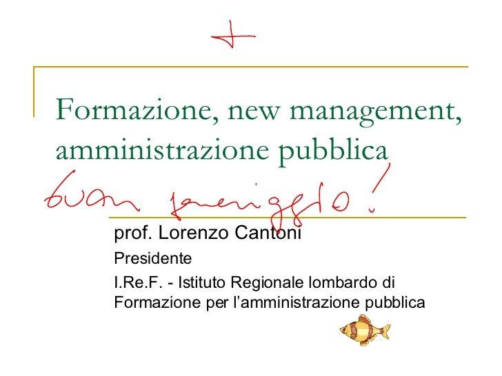 Formazione, new management, amministrazione pubblica prof. Lorenzo Cantoni Presidente I.Re.F. - Istituto Regionale lombard...