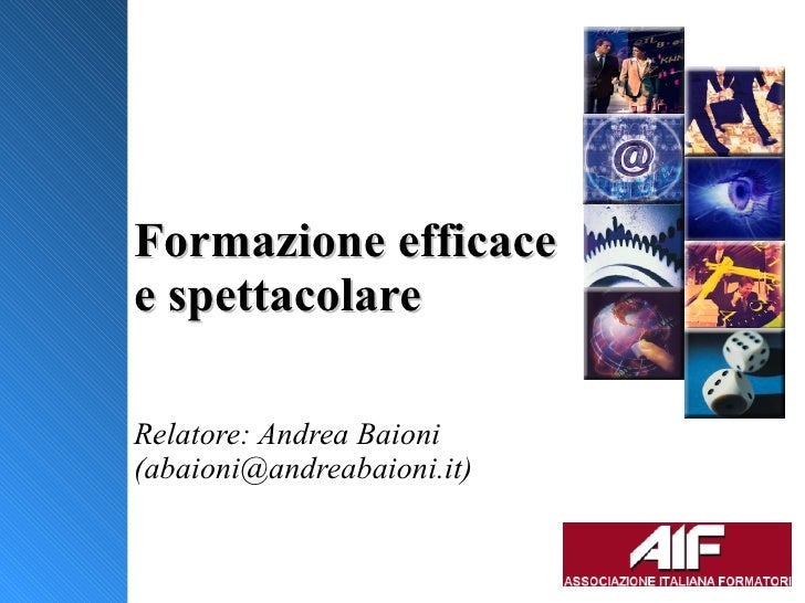 Formazione efficace e spettacolare Relatore: Andrea Baioni (abaioni@andreabaioni.it) Pesaro 7 Novembre 2008