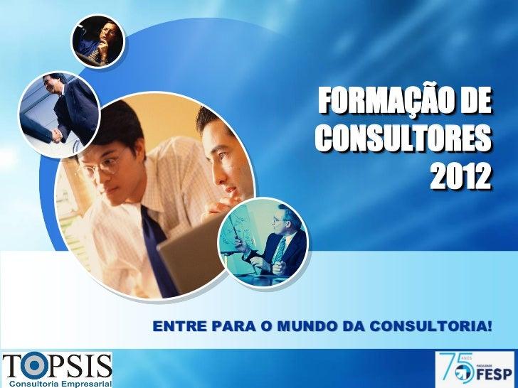 FORMAÇÃO DE                CONSULTORES                       2012ENTRE PARA O MUNDO DA CONSULTORIA!