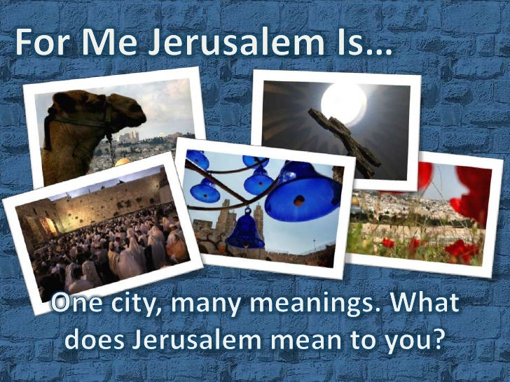 For Me Jerusalem Is…<br />One city, many meanings. <br />What does Jerusalem mean to you?<br />