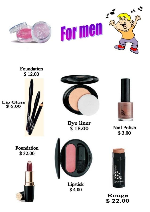 Foundation $ 12.00  Lip Gloss $ 6.00     Eye liner  _' $ 1 8.00 Nail Polish $ 3.00     Foundation $ 32.00       Lipstick $...