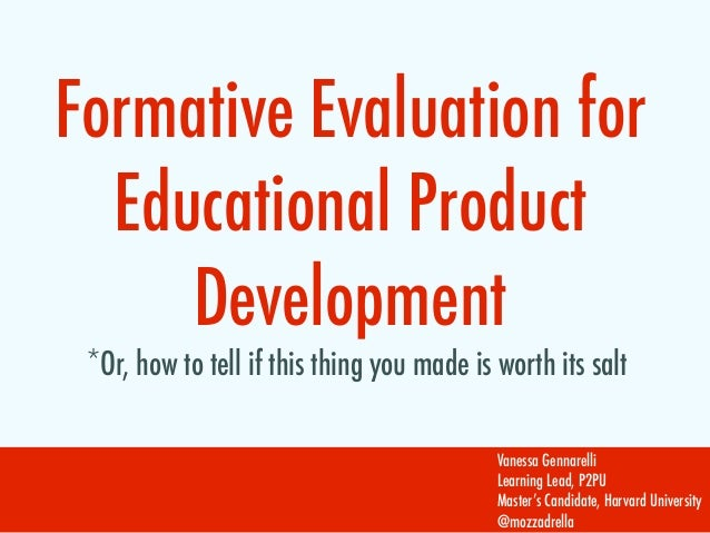 Formative Evaluation for  Educational Product     Development *Or, how to tell if this thing you made is worth its salt   ...