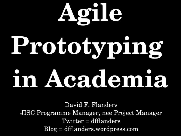 Agile Prototyping  in Academia David F. Flanders JISC Programme Manager, nee Project Manager Twitter = dfflanders