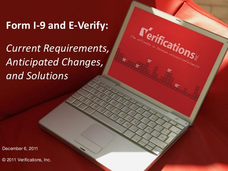 Form I-9 and E-Verify:  Current Requirements,  Anticipated Changes,  and SolutionsDecember 6, 2011© 2011 Verifications, In...