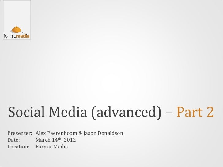 Social Media (advanced) – Part 2Presenter: Alex Peerenboom & Jason DonaldsonDate:      March 14th, 2012Location: Formic Me...