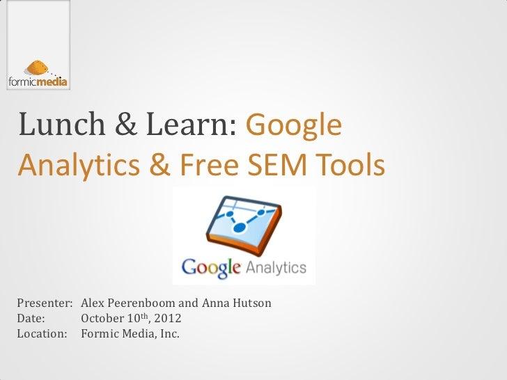 Lunch & Learn: GoogleAnalytics & Free SEM ToolsPresenter: Alex Peerenboom and Anna HutsonDate:      October 10th, 2012Loca...