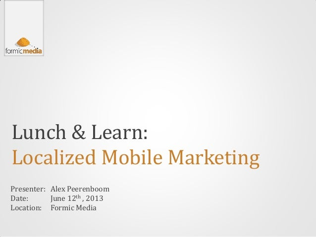 Lunch & Learn:Localized Mobile MarketingPresenter:Date:Location:Alex PeerenboomJune 12th , 2013Formic Media