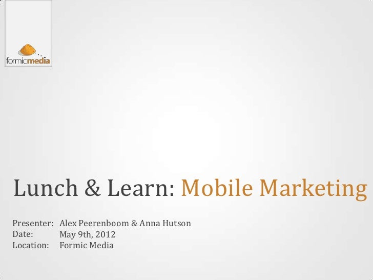 Lunch & Learn: Mobile MarketingPresenter: Alex Peerenboom & Anna HutsonDate:      May 9th, 2012Location: Formic Media
