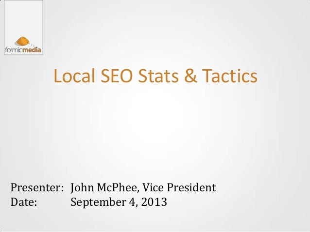 Local SEO Stats & Tactics Presenter: Date: John McPhee, Vice President September 4, 2013