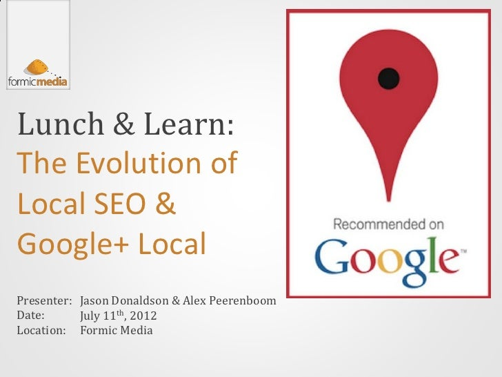 Lunch & Learn:The Evolution ofLocal SEO &Google+ LocalPresenter: Jason Donaldson & Alex PeerenboomDate:      July 11th, 20...