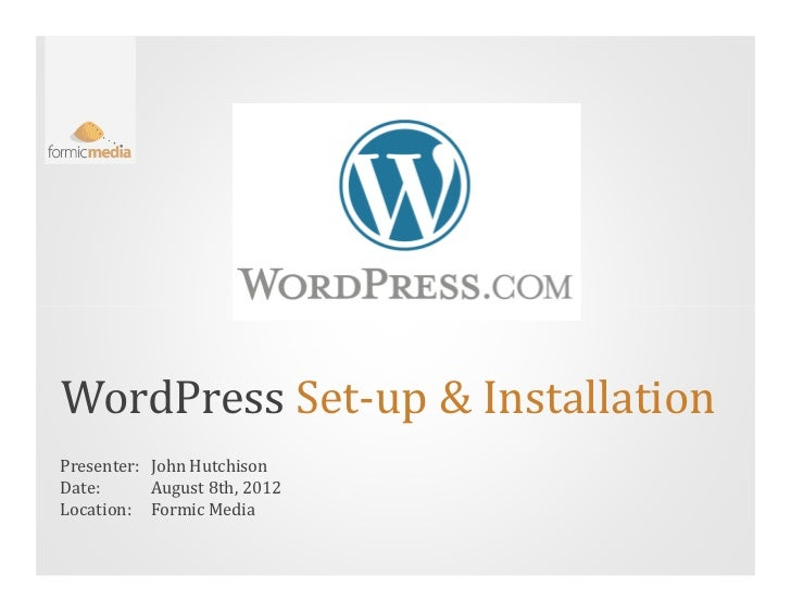 WordPress Set-up & InstallationPresenter: John HutchisonDate:      August 8th, 2012Location: Formic Media