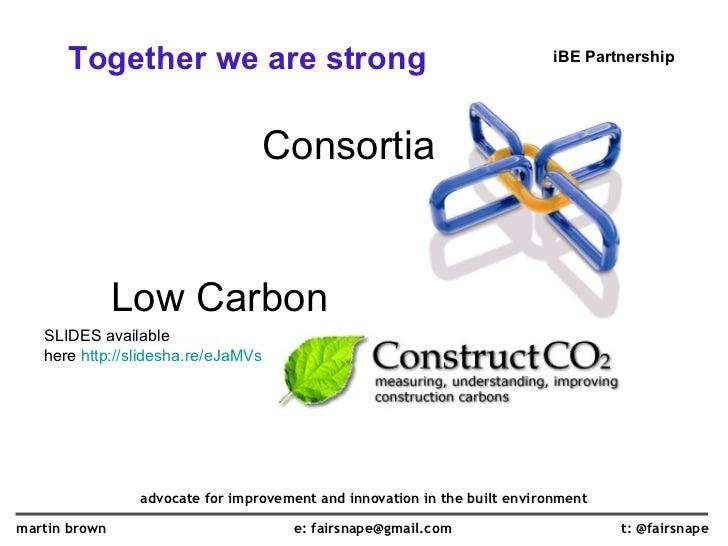 <ul><li>Together we are strong </li></ul>Consortia <ul><ul><ul><li>Low Carbon </li></ul></ul></ul>t: @fairsnape martin bro...