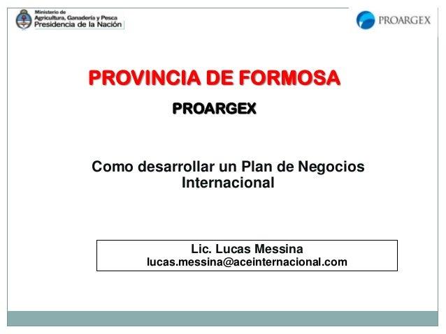 PROVINCIA DE FORMOSA PROARGEX Como desarrollar un Plan de Negocios Internacional Lic. Lucas Messina lucas.messina@aceinter...