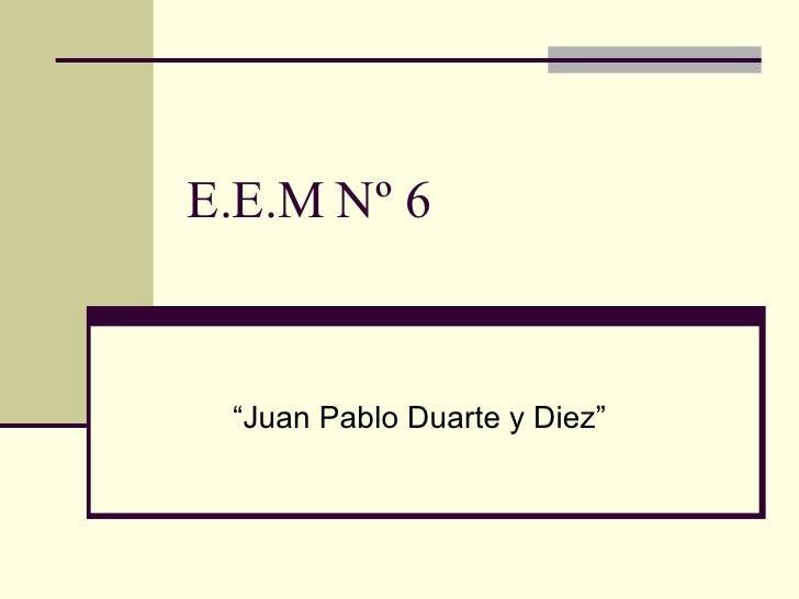 "E.E.M Nº 6 "" Juan Pablo Duarte y Diez"""