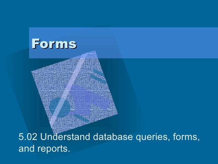 Forms 5.02 Understand database queries, forms, and reports.