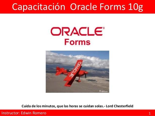 Capacitación Oracle Forms 10g           Cuida de los minutos, que las horas se cuidan solas.- Lord ChesterfieldInstructor:...