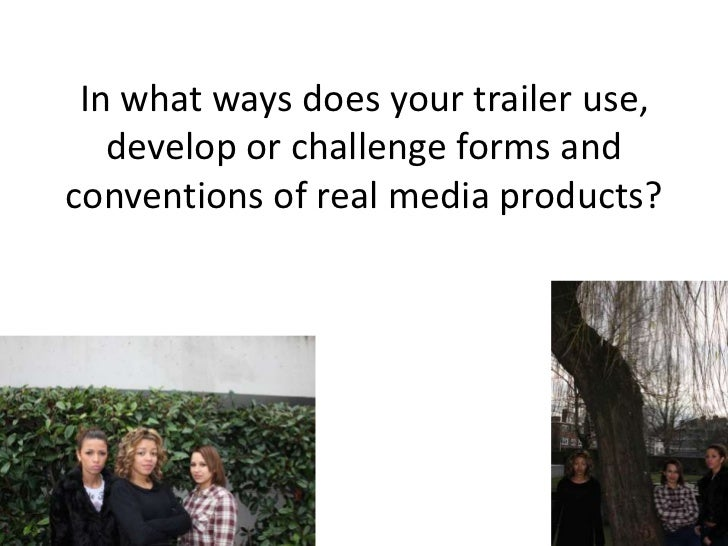 In what ways does your trailer use,   develop or challenge forms andconventions of real media products?