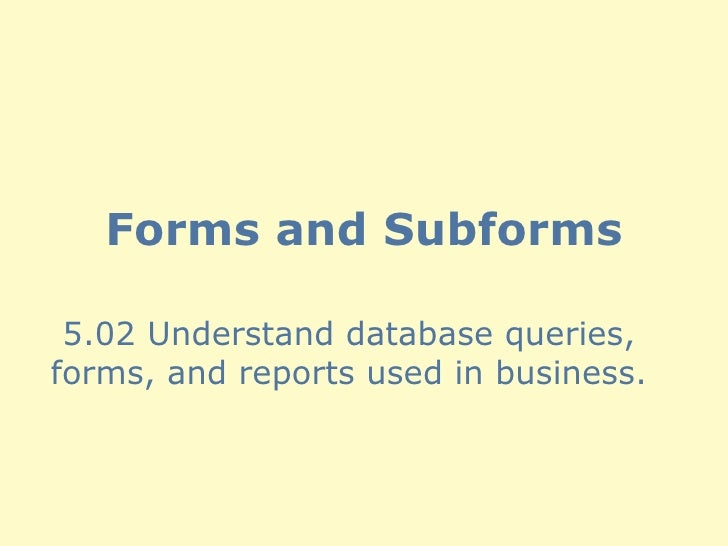 Forms and Subforms 5.02 Understand database queries, forms, and reports used in business.