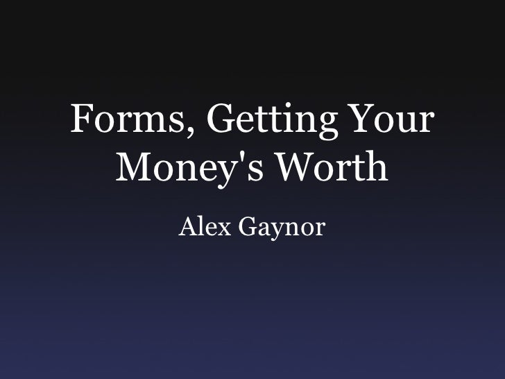 Forms, Getting Your Money's Worth
