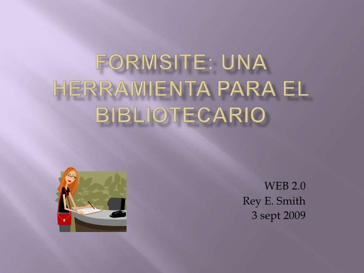 FORMSITE: una herramienta para el bibliotecario<br />WEB 2.0<br />Rey E. Smith<br />3 sept 2009<br />