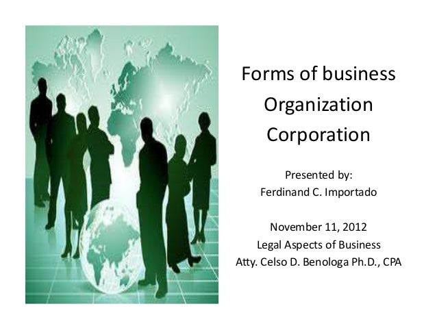 Forms of business Organization Corporation Presented by: Ferdinand C. Importado November 11, 2012 Legal Aspects of Busines...