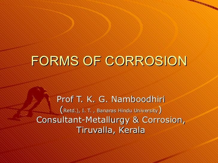 FORMS OF CORROSION Prof T. K. G. Namboodhiri ( Retd.), I. T. , Banaras Hindu University ) Consultant-Metallurgy & Corrosio...