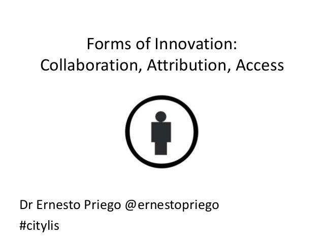 Forms of Innovation:Collaboration, Attribution, AccessDr Ernesto Priego @ernestopriego#citylis
