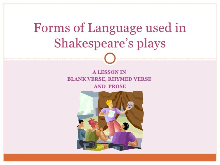 A LESSON IN  BLANK VERSE, RHYMED VERSE  AND  PROSE Forms of Language used in Shakespeare's plays