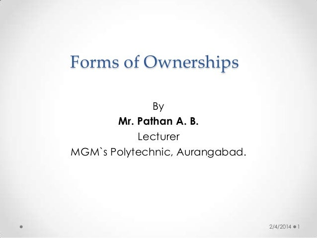 Forms of Ownerships By Mr. Pathan A. B. Lecturer MGM`s Polytechnic, Aurangabad.  2/4/2014  1