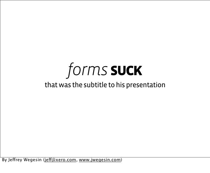 forms suck                   that was the subtitle to his presentation     By Jeffrey Wegesin (jeff@xero.com, www.jwegesin...