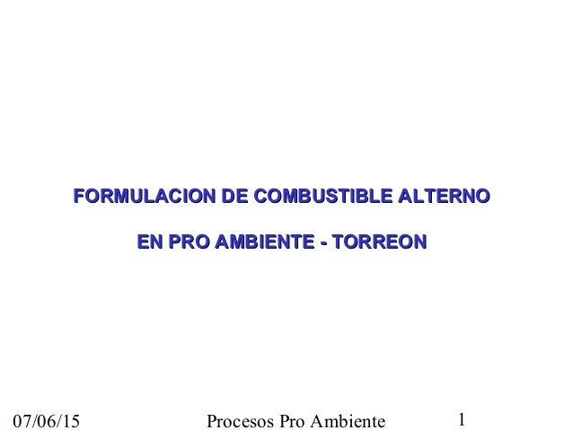 07/06/15 Procesos Pro Ambiente 1 FORMULACION DE COMBUSTIBLE ALTERNOFORMULACION DE COMBUSTIBLE ALTERNO EN PRO AMBIENTE - TO...