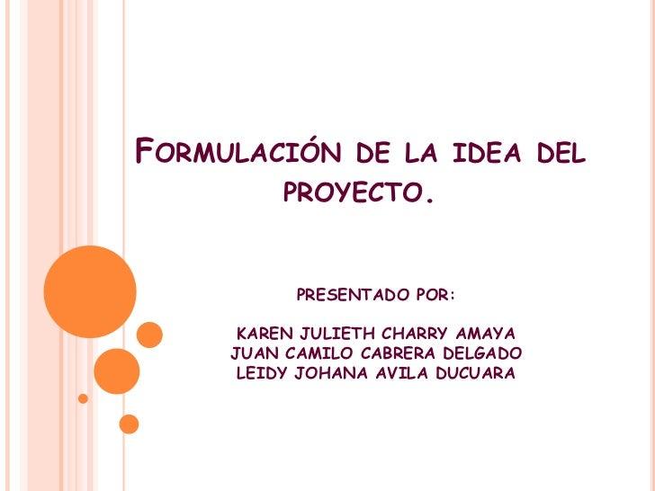 Formulación de la idea del proyecto.<br />PRESENTADO POR:<br />KAREN JULIETH CHARRY AMAYA<br />JUAN CAMILO CABRERA DELGADO...