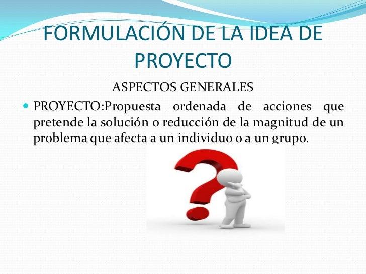 FORMULACIÓN DE LA IDEA DE PROYECTO<br />ASPECTOS GENERALES<br />PROYECTO:Propuesta ordenada de acciones que pretende la so...