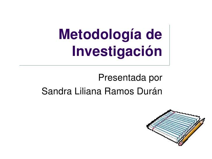 Metodología de     Investigación              Presentada por Sandra Liliana Ramos Durán