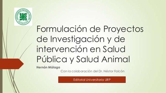 Formulación de Proyectos de Investigación y de intervención en Salud Pública y Salud Animal Hernán Málaga  Con la colabora...