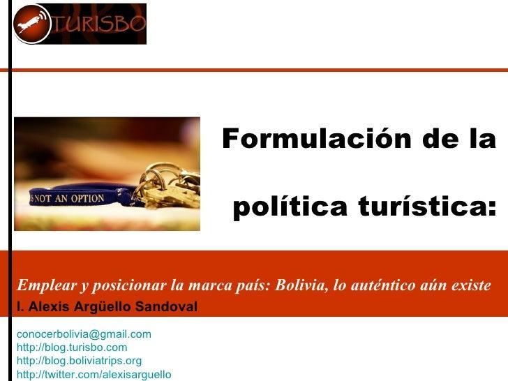 Formulación de la  política turística: Emplear y posicionar la marca país: Bolivia, lo auténtico aún existe I. Alexis Argü...