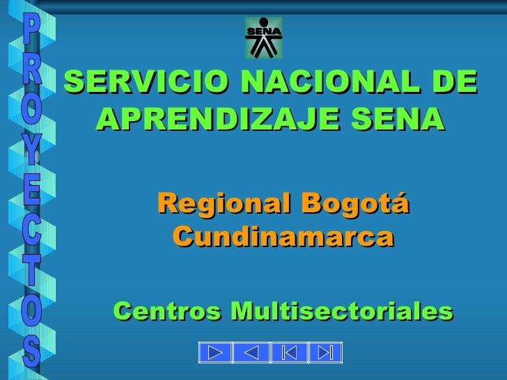 SERVICIO NACIONAL DE APRENDIZAJE SENA Regional Bogotá Cundinamarca Centros Multisectoriales PROYECTOS