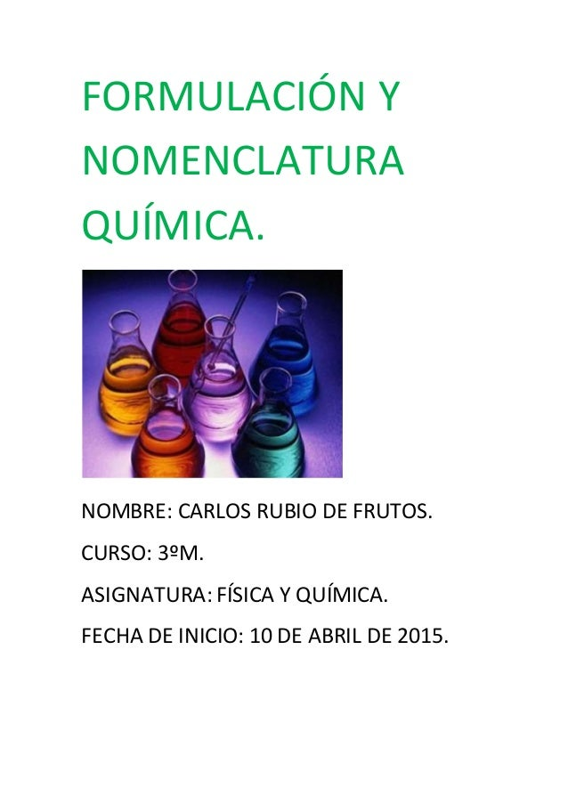 FORMULACIÓN Y NOMENCLATURA QUÍMICA. NOMBRE: CARLOS RUBIO DE FRUTOS. CURSO: 3ºM. ASIGNATURA: FÍSICA Y QUÍMICA. FECHA DE INI...