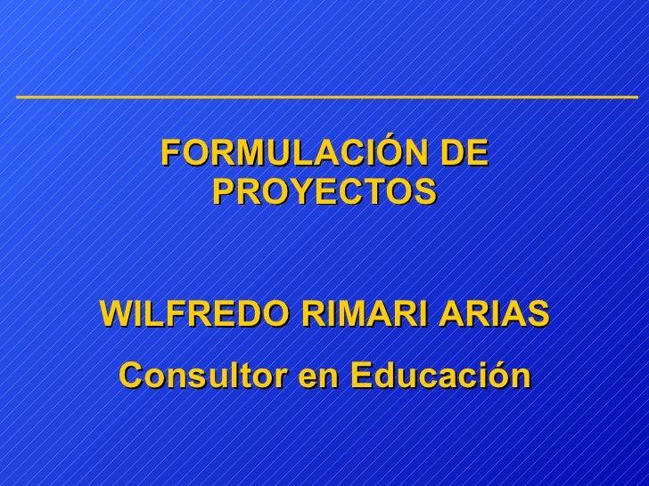 FORMULACIÓN   DE PROYECTOS WILFREDO RIMARI ARIAS Consultor en Educación