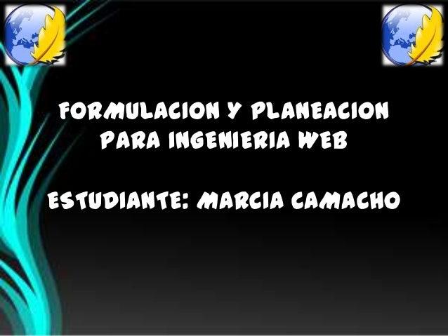 FORMULACION Y PLANEACION   PARA INGENIERIA WEBESTUDIANTE: MARCIA CAMACHO