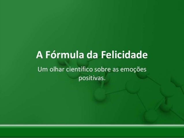 A Fórmula da Felicidade Um olhar científico sobre as emoções positivas.