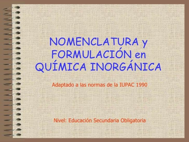 NOMENCLATURA y FORMULACIÓN enQUÍMICA INORGÁNICA<br />Adaptado a las normas de la IUPAC 1990<br />Nivel: Educación Secundar...