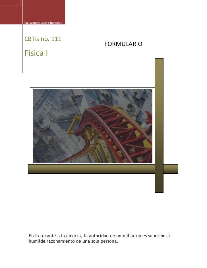 Ing. Santiago Arias y DorantesCBTis no. 111Física IEn lo tocante a la ciencia, la autoridad de un millar no es superior al...