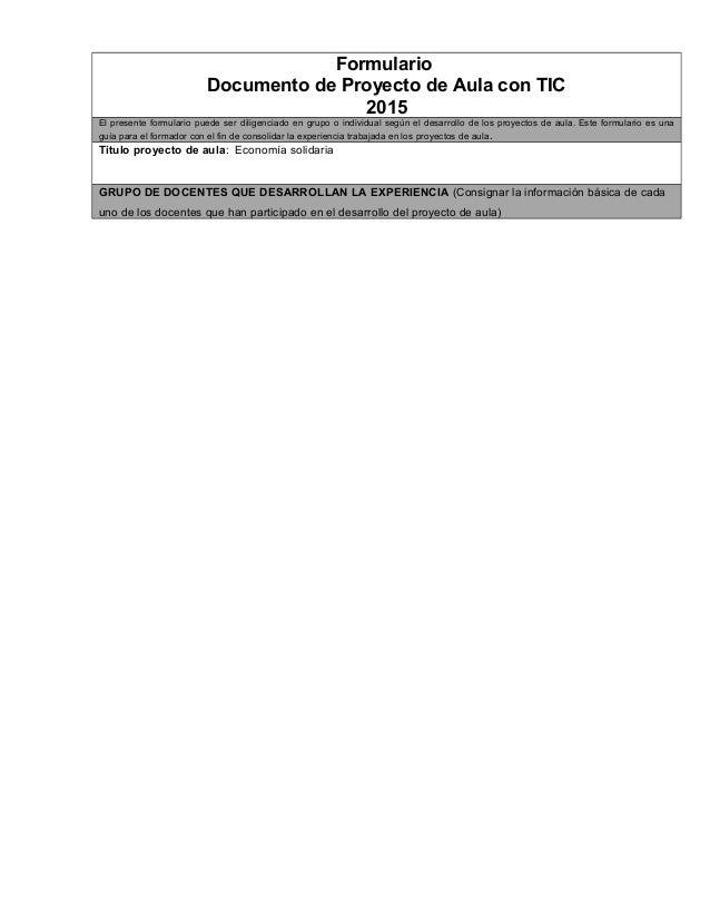 Formulario Documento de Proyecto de Aula con TIC 2015 El presente formulario puede ser diligenciado en grupo o individual ...