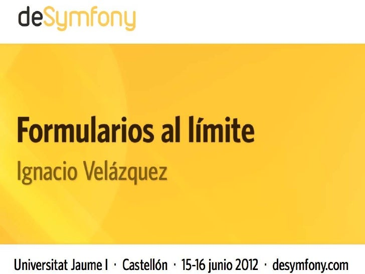 formularios al limiteIgnacio Velazquez@nass600ignaciovelazquez.es                        deSymfony | 2012