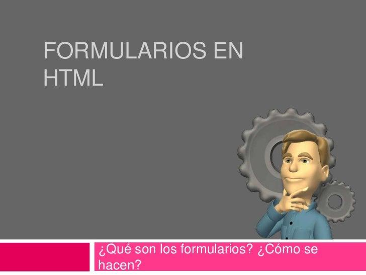FORMULARIOS ENHTML   ¿Qué son los formularios? ¿Cómo se   hacen?